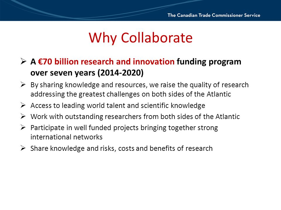 Why Collaborate  A €70 billion research and innovation funding program over seven years (2014-2020)  By sharing knowledge and resources, we raise the quality of research addressing the greatest challenges on both sides of the Atlantic  Access to leading world talent and scientific knowledge  Work with outstanding researchers from both sides of the Atlantic  Participate in well funded projects bringing together strong international networks  Share knowledge and risks, costs and benefits of research