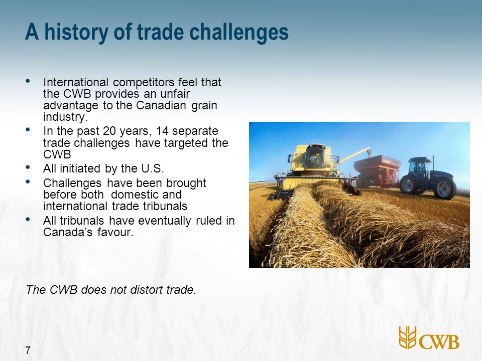 7 A history of trade challenges International competitors feel that the CWB provides an unfair advantage to the Canadian grain industry. In the past 2