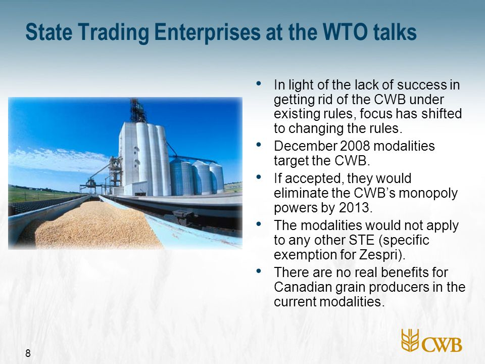8 State Trading Enterprises at the WTO talks In light of the lack of success in getting rid of the CWB under existing rules, focus has shifted to chan