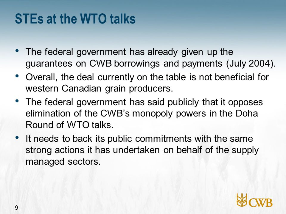 9 STEs at the WTO talks The federal government has already given up the guarantees on CWB borrowings and payments (July 2004). Overall, the deal curre