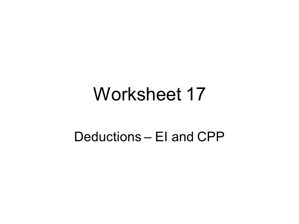 Worksheet 17 Deductions – EI and CPP