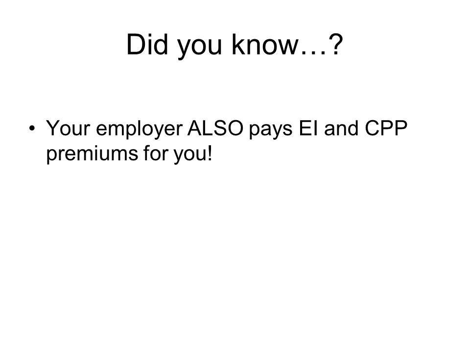 Did you know… Your employer ALSO pays EI and CPP premiums for you!
