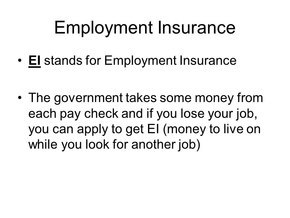 Employment Insurance EI stands for Employment Insurance The government takes some money from each pay check and if you lose your job, you can apply to get EI (money to live on while you look for another job)