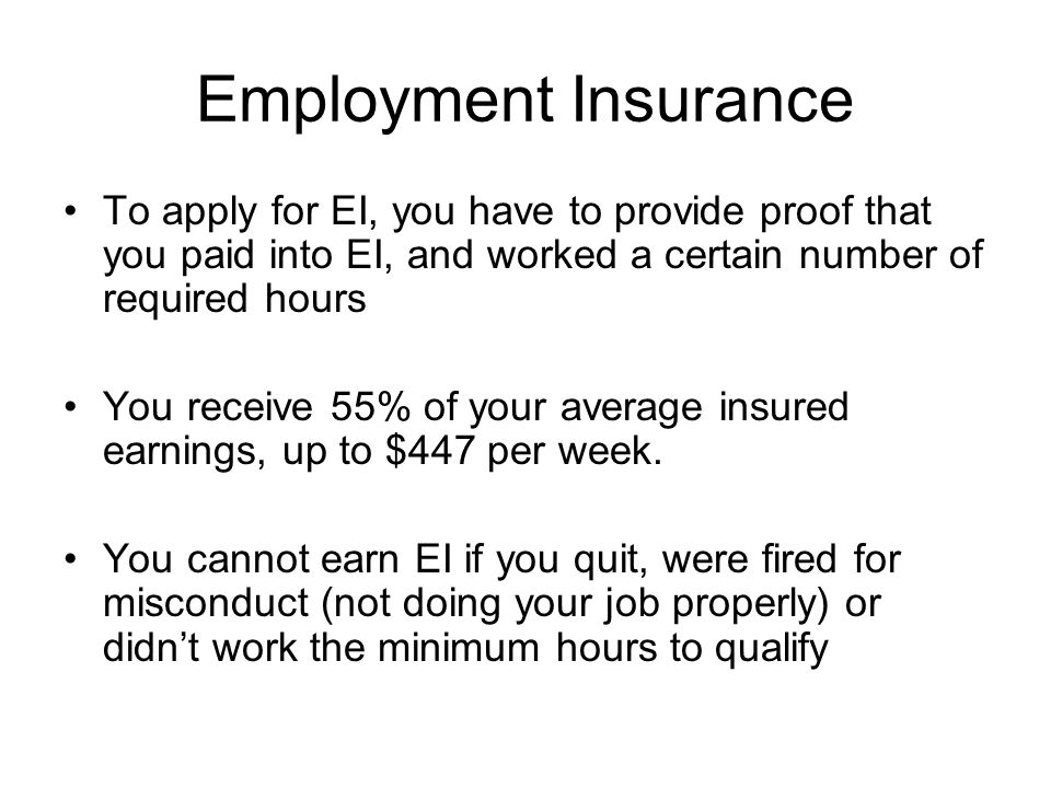 Employment Insurance To apply for EI, you have to provide proof that you paid into EI, and worked a certain number of required hours You receive 55% of your average insured earnings, up to $447 per week.