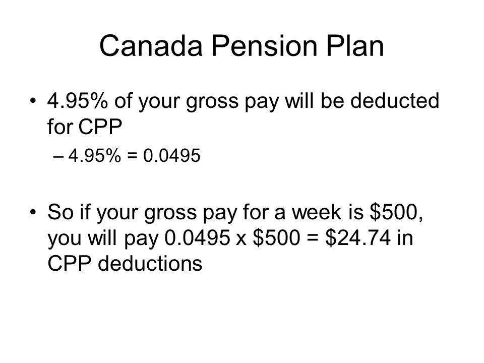 Canada Pension Plan 4.95% of your gross pay will be deducted for CPP –4.95% = So if your gross pay for a week is $500, you will pay x $500 = $24.74 in CPP deductions