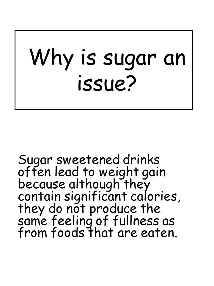 Why is sugar an issue? Sugar sweetened drinks often lead to weight gain because although they contain significant calories, they do not produce the sa