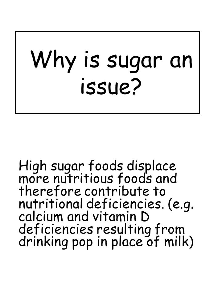 Why is sugar an issue? High sugar foods displace more nutritious foods and therefore contribute to nutritional deficiencies. (e.g. calcium and vitamin