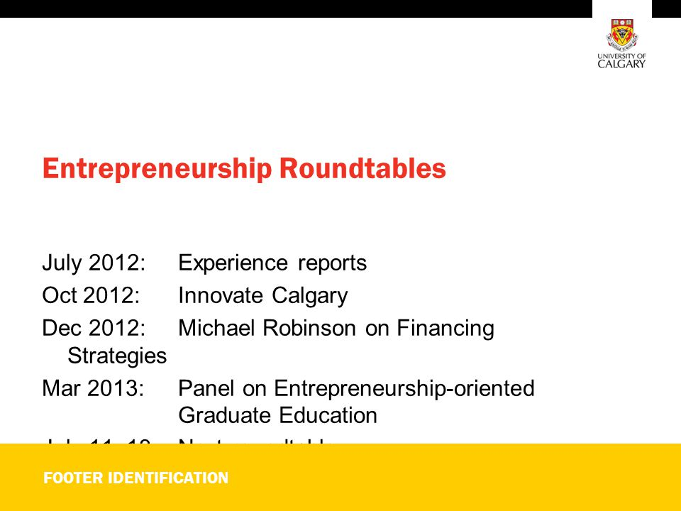Entrepreneurship Roundtables July 2012: Experience reports Oct 2012:Innovate Calgary Dec 2012: Michael Robinson on Financing Strategies Mar 2013: Panel on Entrepreneurship-oriented Graduate Education July 11, 13:Next roundtable FOOTER IDENTIFICATION
