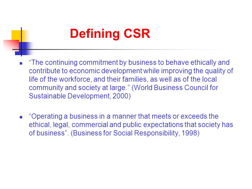 "Defining CSR ""The continuing commitment by business to behave ethically and contribute to economic development while improving the quality of life of"