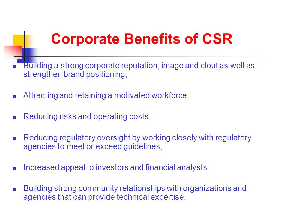 Corporate Benefits of CSR Building a strong corporate reputation, image and clout as well as strengthen brand positioning, Attracting and retaining a motivated workforce, Reducing risks and operating costs, Reducing regulatory oversight by working closely with regulatory agencies to meet or exceed guidelines, Increased appeal to investors and financial analysts.