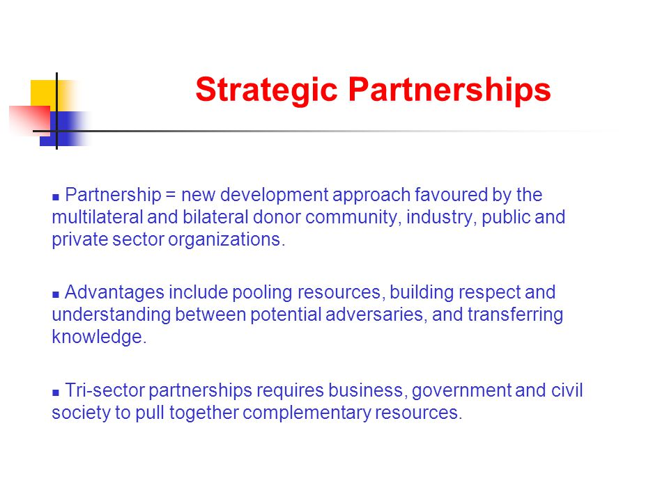 Strategic Partnerships Partnership = new development approach favoured by the multilateral and bilateral donor community, industry, public and private sector organizations.