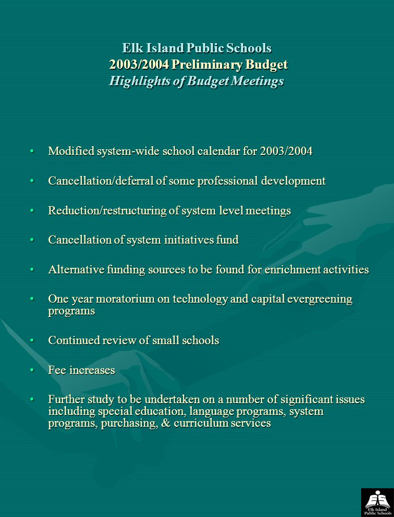 Elk Island Public Schools 2003/2004 Preliminary Budget Highlights of Budget Meetings Modified system-wide school calendar for 2003/2004Modified system-wide school calendar for 2003/2004 Cancellation/deferral of some professional developmentCancellation/deferral of some professional development Reduction/restructuring of system level meetingsReduction/restructuring of system level meetings Cancellation of system initiatives fundCancellation of system initiatives fund Alternative funding sources to be found for enrichment activitiesAlternative funding sources to be found for enrichment activities One year moratorium on technology and capital evergreening programsOne year moratorium on technology and capital evergreening programs Continued review of small schoolsContinued review of small schools Fee increasesFee increases Further study to be undertaken on a number of significant issues including special education, language programs, system programs, purchasing, & curriculum servicesFurther study to be undertaken on a number of significant issues including special education, language programs, system programs, purchasing, & curriculum services