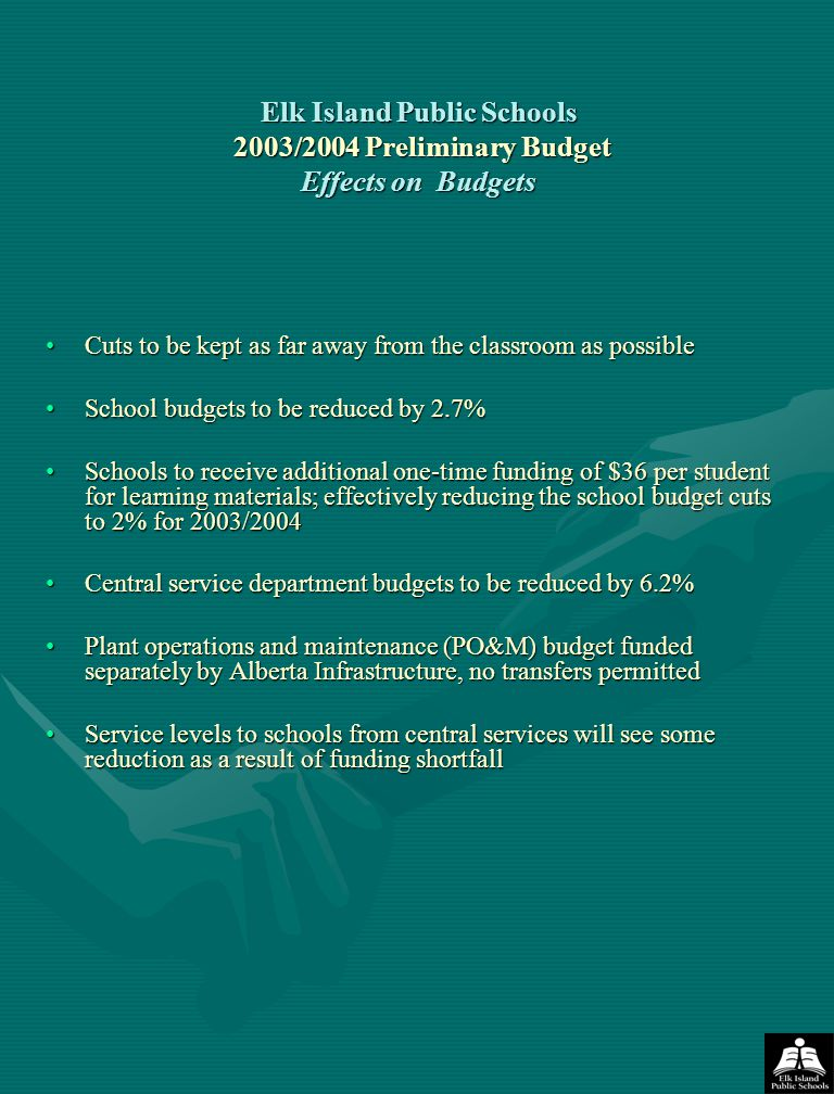 Elk Island Public Schools 2003/2004 Preliminary Budget Effects on Budgets Cuts to be kept as far away from the classroom as possibleCuts to be kept as far away from the classroom as possible School budgets to be reduced by 2.7%School budgets to be reduced by 2.7% Schools to receive additional one-time funding of $36 per student for learning materials; effectively reducing the school budget cuts to 2% for 2003/2004Schools to receive additional one-time funding of $36 per student for learning materials; effectively reducing the school budget cuts to 2% for 2003/2004 Central service department budgets to be reduced by 6.2%Central service department budgets to be reduced by 6.2% Plant operations and maintenance (PO&M) budget funded separately by Alberta Infrastructure, no transfers permittedPlant operations and maintenance (PO&M) budget funded separately by Alberta Infrastructure, no transfers permitted Service levels to schools from central services will see some reduction as a result of funding shortfallService levels to schools from central services will see some reduction as a result of funding shortfall