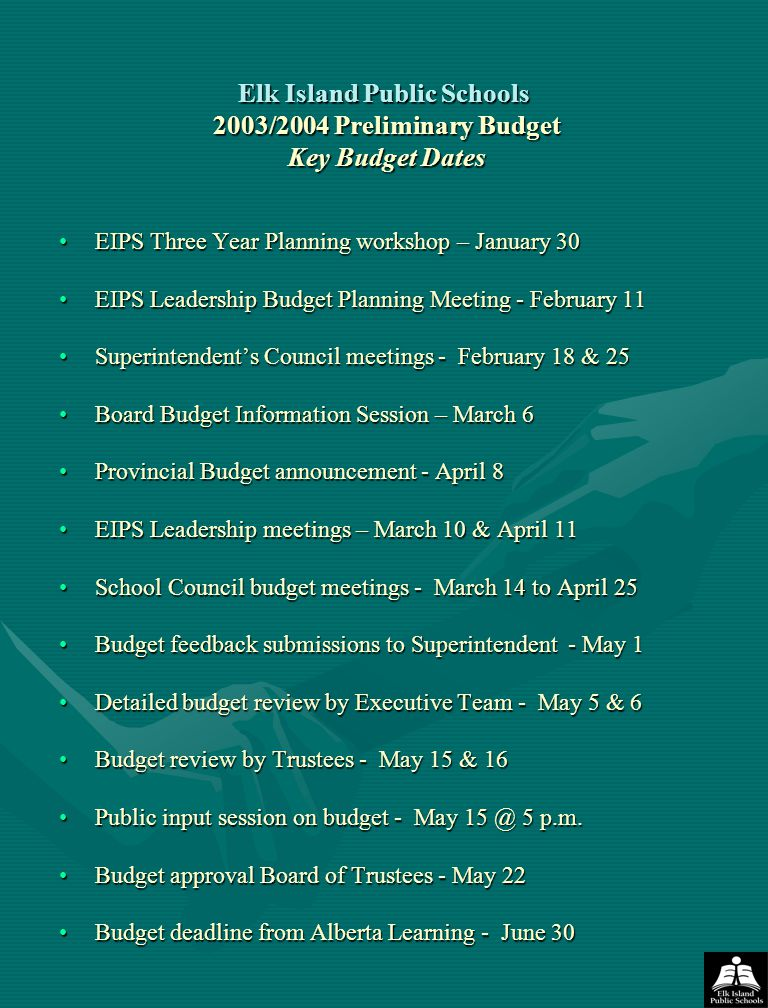 Elk Island Public Schools 2003/2004 Preliminary Budget Key Budget Dates EIPS Three Year Planning workshop – January 30 EIPS Leadership Budget Planning Meeting - February 11 Superintendent's Council meetings - February 18 & 25 Board Budget Information Session – March 6 Provincial Budget announcement - April 8 EIPS Leadership meetings – March 10 & April 11 School Council budget meetings - March 14 to April 25 Budget feedback submissions to Superintendent - May 1 Detailed budget review by Executive Team - May 5 & 6 Budget review by Trustees - May 15 & 16 Public input session on budget - May 15 @ 5 p.m.