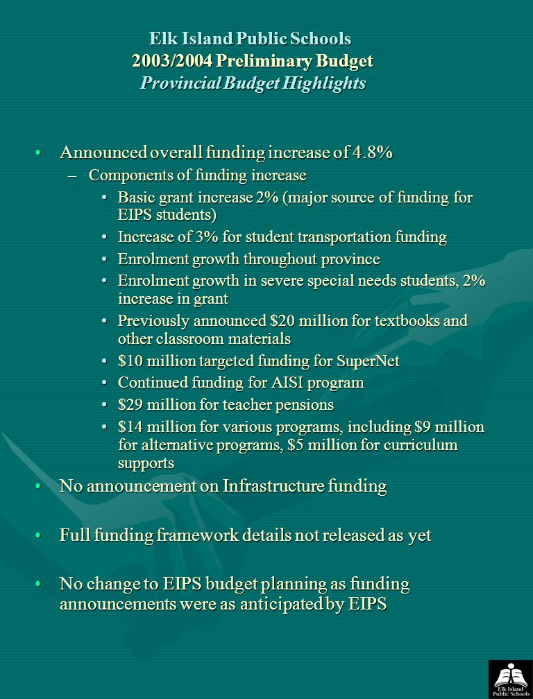 Elk Island Public Schools 2003/2004 Preliminary Budget Provincial Budget Highlights Announced overall funding increase of 4.8%Announced overall funding increase of 4.8% –Components of funding increase Basic grant increase 2% (major source of funding for EIPS students)Basic grant increase 2% (major source of funding for EIPS students) Increase of 3% for student transportation fundingIncrease of 3% for student transportation funding Enrolment growth throughout provinceEnrolment growth throughout province Enrolment growth in severe special needs students, 2% increase in grantEnrolment growth in severe special needs students, 2% increase in grant Previously announced $20 million for textbooks and other classroom materialsPreviously announced $20 million for textbooks and other classroom materials $10 million targeted funding for SuperNet$10 million targeted funding for SuperNet Continued funding for AISI programContinued funding for AISI program $29 million for teacher pensions$29 million for teacher pensions $14 million for various programs, including $9 million for alternative programs, $5 million for curriculum supports$14 million for various programs, including $9 million for alternative programs, $5 million for curriculum supports No announcement on Infrastructure fundingNo announcement on Infrastructure funding Full funding framework details not released as yetFull funding framework details not released as yet No change to EIPS budget planning as funding announcements were as anticipated by EIPSNo change to EIPS budget planning as funding announcements were as anticipated by EIPS