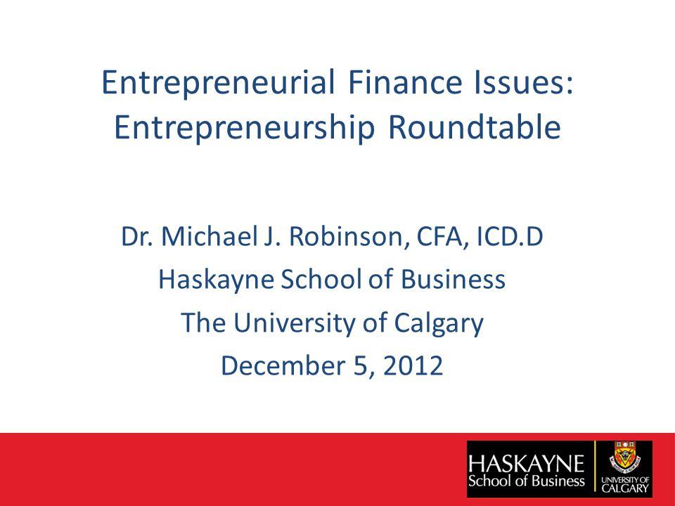 Entrepreneurial Finance Issues: Entrepreneurship Roundtable Dr. Michael J. Robinson, CFA, ICD.D Haskayne School of Business The University of Calgary
