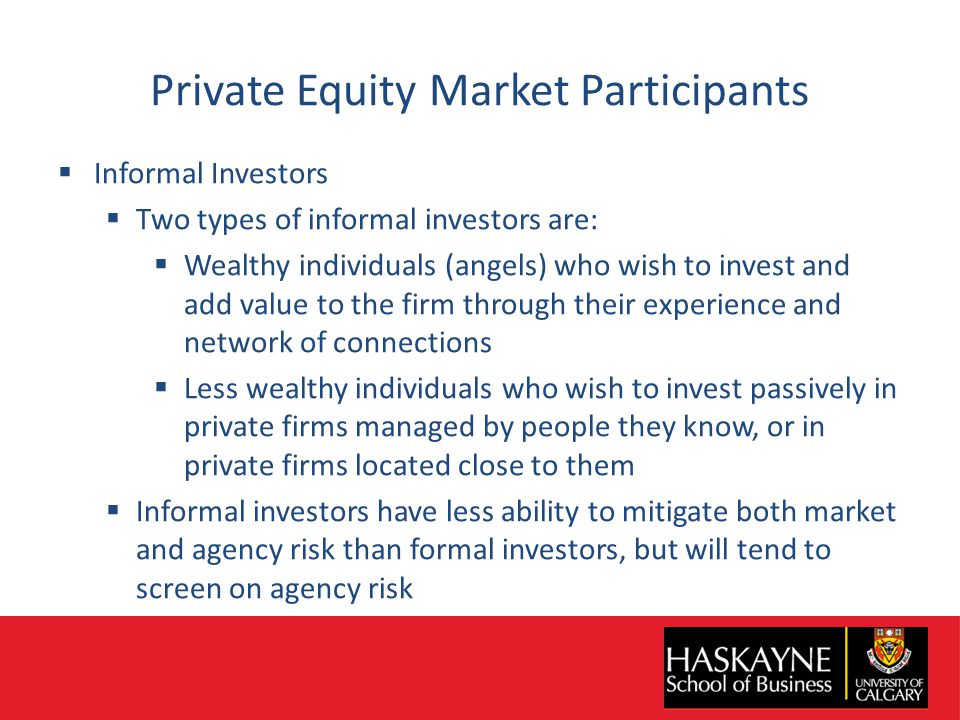 Private Equity Market Participants  Informal Investors  Two types of informal investors are:  Wealthy individuals (angels) who wish to invest and add value to the firm through their experience and network of connections  Less wealthy individuals who wish to invest passively in private firms managed by people they know, or in private firms located close to them  Informal investors have less ability to mitigate both market and agency risk than formal investors, but will tend to screen on agency risk