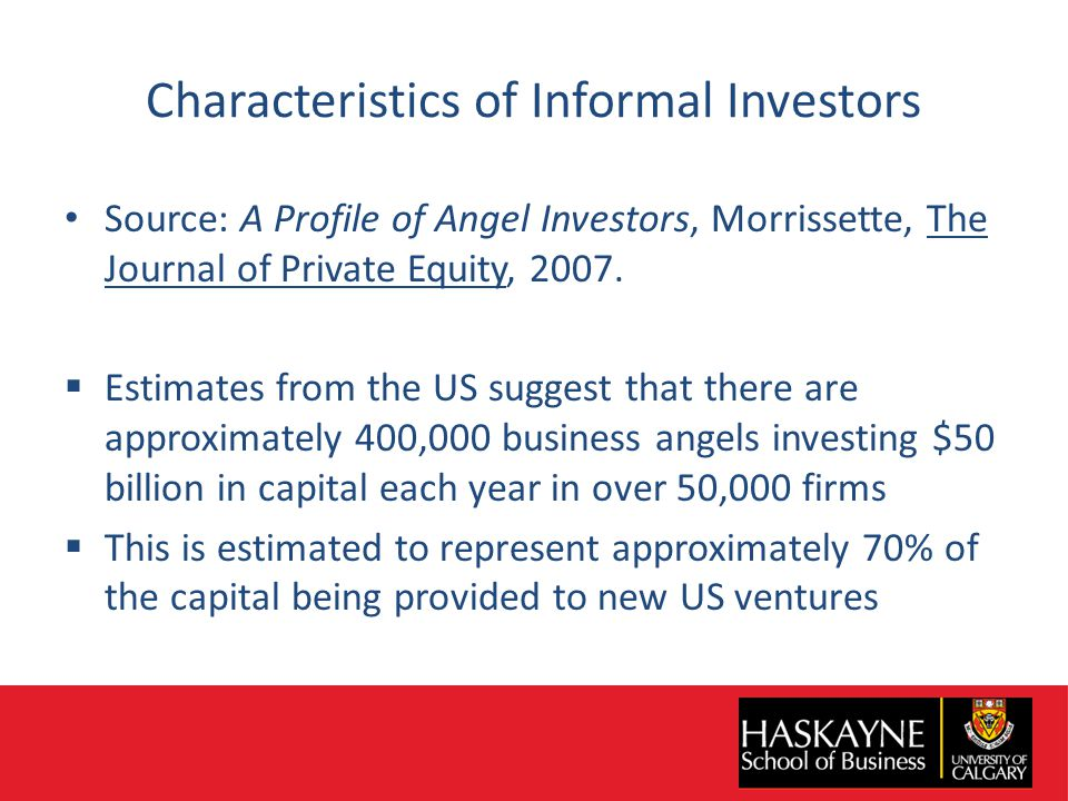 Characteristics of Informal Investors Source: A Profile of Angel Investors, Morrissette, The Journal of Private Equity, 2007.