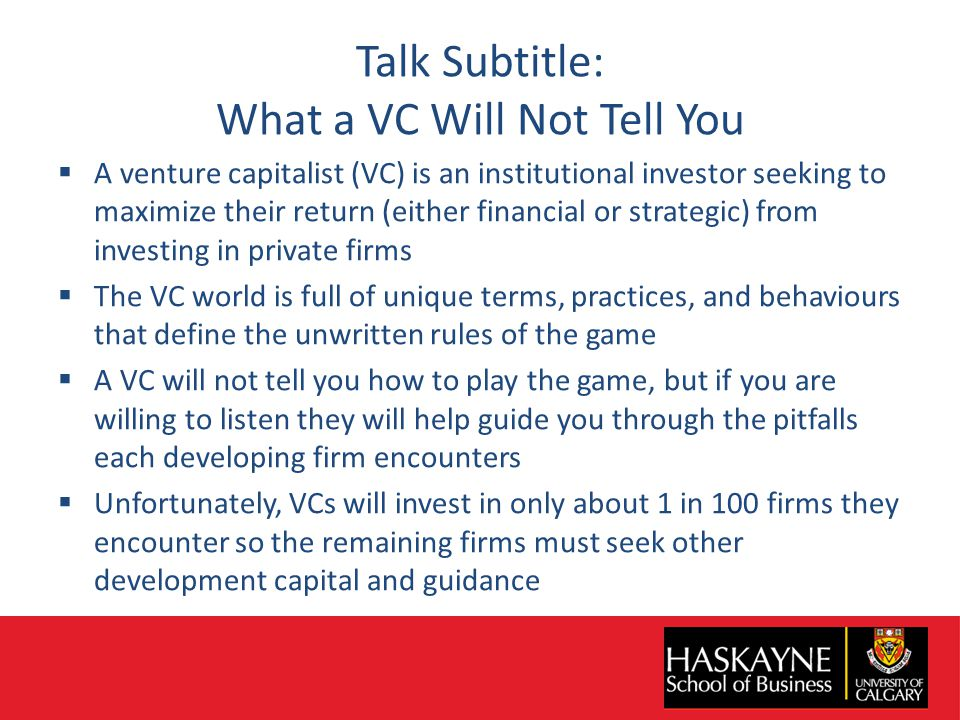 Talk Subtitle: What a VC Will Not Tell You  A venture capitalist (VC) is an institutional investor seeking to maximize their return (either financial or strategic) from investing in private firms  The VC world is full of unique terms, practices, and behaviours that define the unwritten rules of the game  A VC will not tell you how to play the game, but if you are willing to listen they will help guide you through the pitfalls each developing firm encounters  Unfortunately, VCs will invest in only about 1 in 100 firms they encounter so the remaining firms must seek other development capital and guidance
