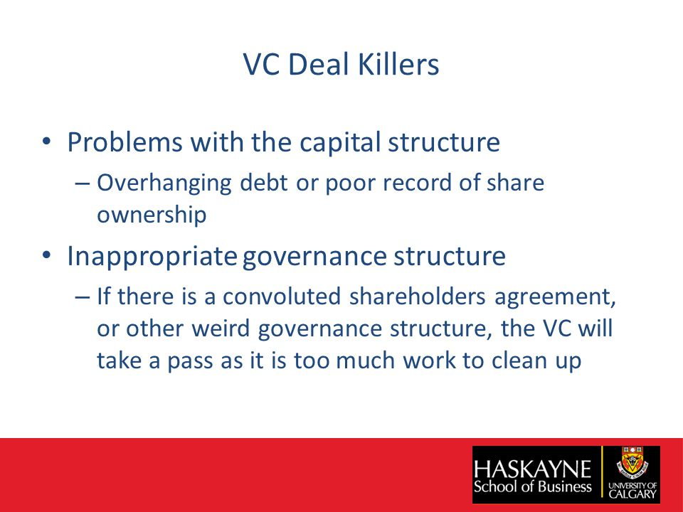 VC Deal Killers Problems with the capital structure – Overhanging debt or poor record of share ownership Inappropriate governance structure – If there is a convoluted shareholders agreement, or other weird governance structure, the VC will take a pass as it is too much work to clean up
