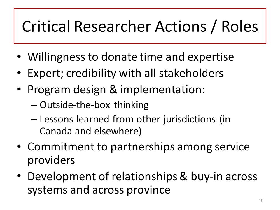 Critical Researcher Actions / Roles Willingness to donate time and expertise Expert; credibility with all stakeholders Program design & implementation: – Outside-the-box thinking – Lessons learned from other jurisdictions (in Canada and elsewhere) Commitment to partnerships among service providers Development of relationships & buy-in across systems and across province 10