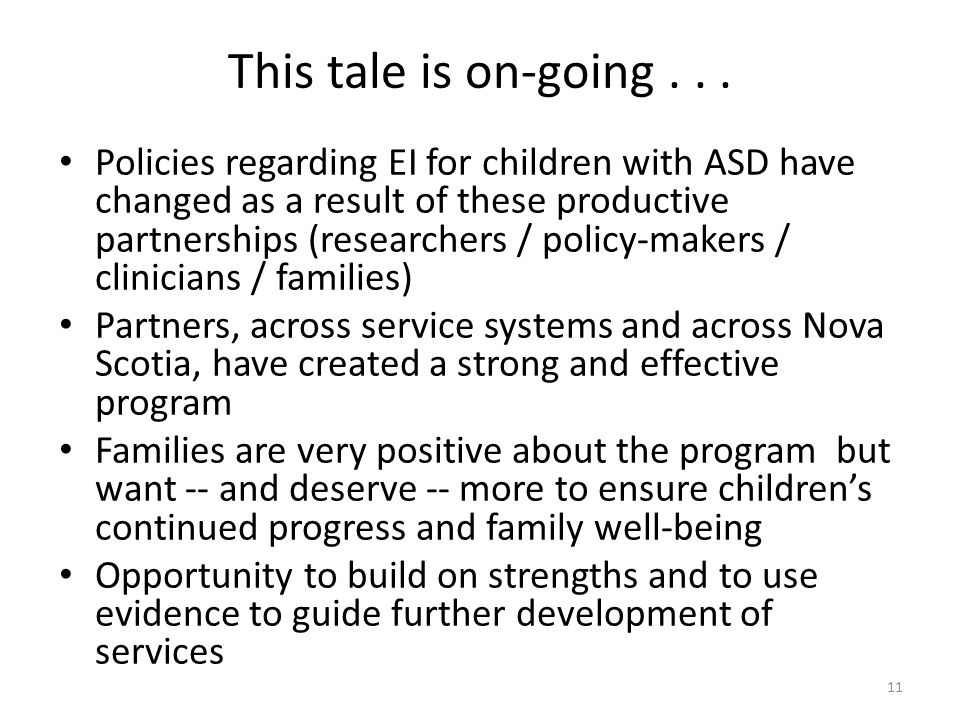 This tale is on-going... Policies regarding EI for children with ASD have changed as a result of these productive partnerships (researchers / policy-m