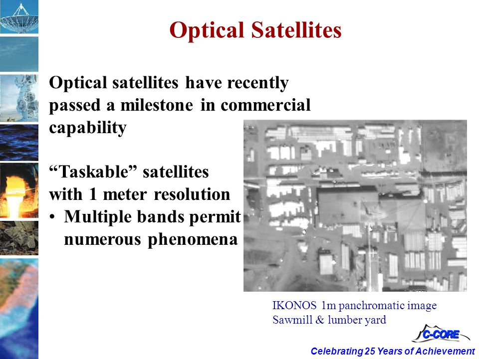 Celebrating 25 Years of Achievement Optical Satellites Optical satellites have recently passed a milestone in commercial capability Taskable satellites with 1 meter resolution Multiple bands permit reliable detection of numerous phenomena IKONOS 1m panchromatic image Sawmill & lumber yard