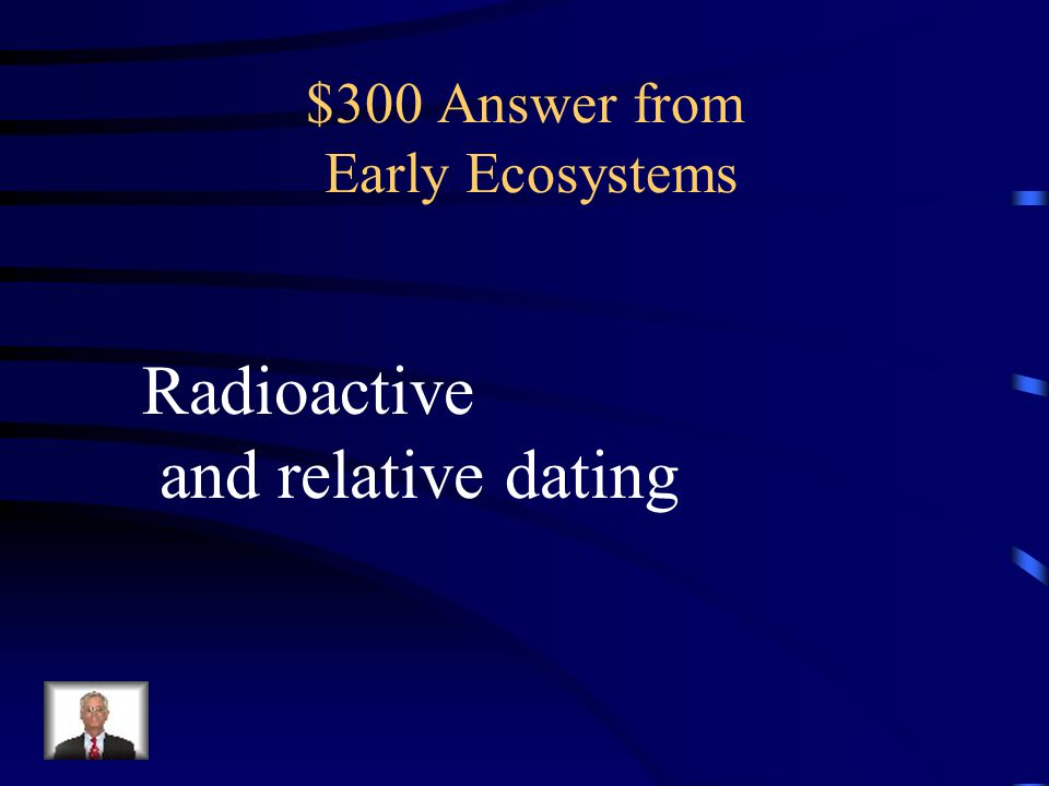 $300 Question from Early Ecosystems What are the two fossil dating methods