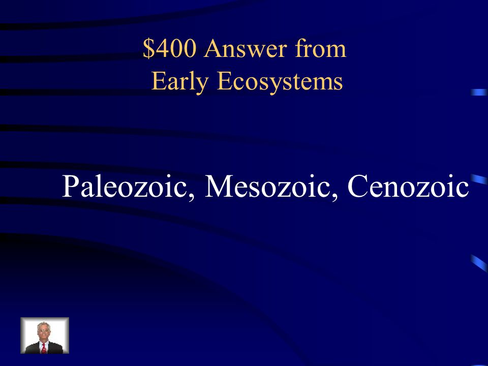 $400 Question from Early Ecosystems Name the three geological eras.