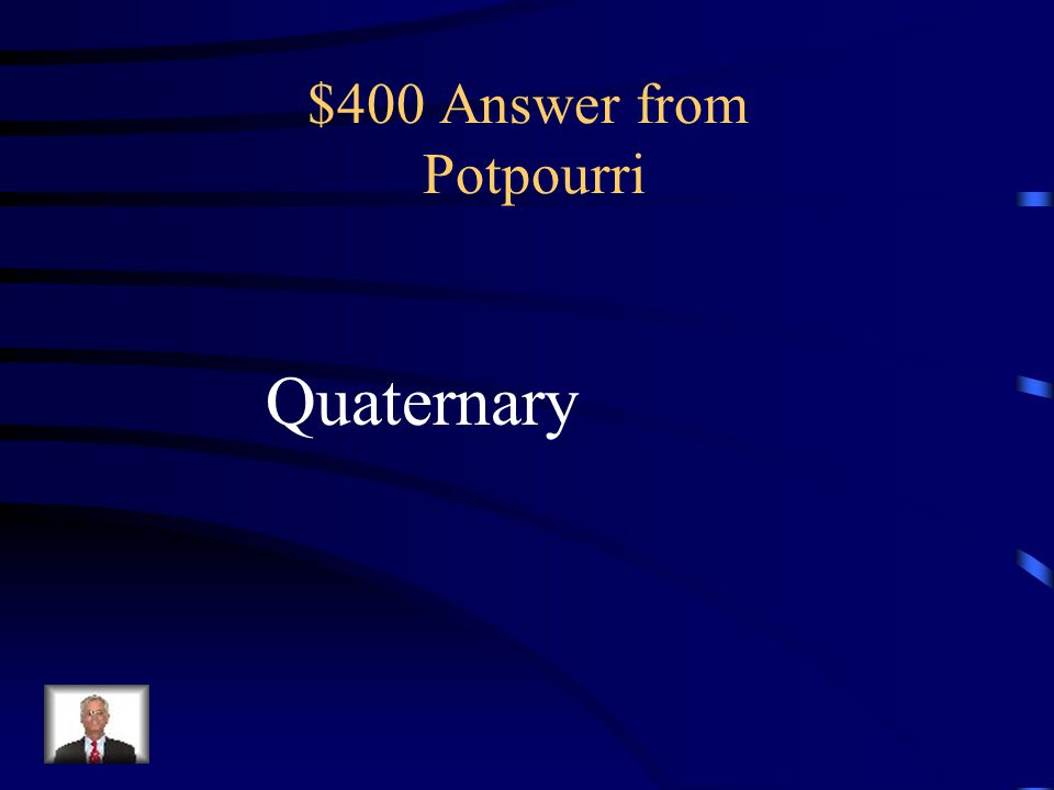 $400 Question from Potpourri What is the name of the geologic Period that you live in