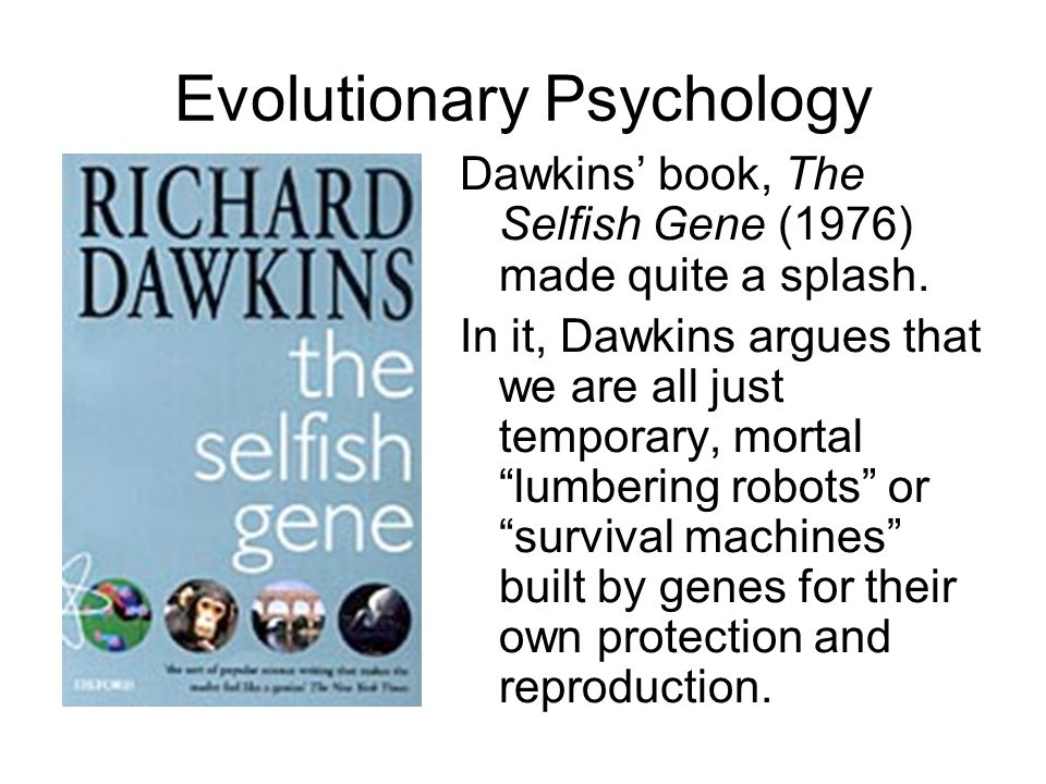 Evolutionary Psychology Dawkins' book, The Selfish Gene (1976) made quite a splash.