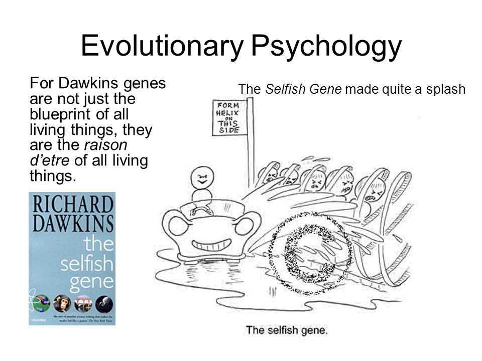 Evolutionary Psychology For Dawkins genes are not just the blueprint of all living things, they are the raison d'etre of all living things.