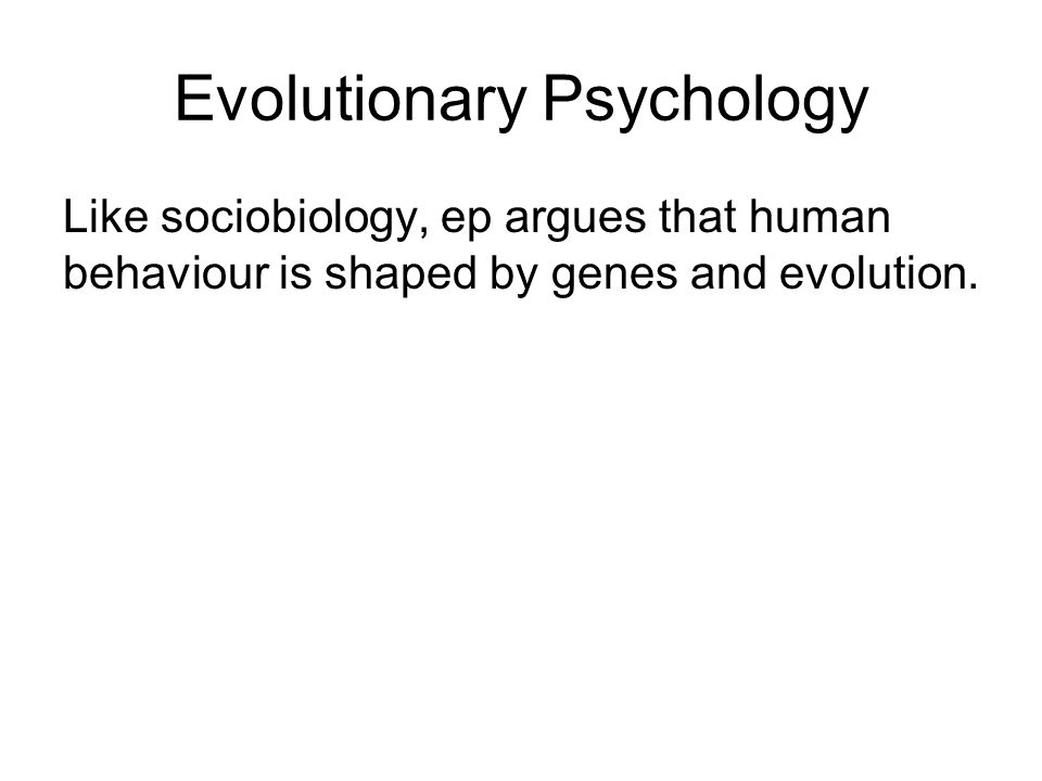 Evolutionary Psychology Like sociobiology, ep argues that human behaviour is shaped by genes and evolution.