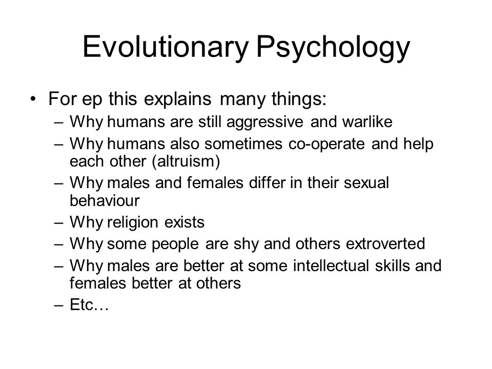 Evolutionary Psychology For ep this explains many things: –Why humans are still aggressive and warlike –Why humans also sometimes co-operate and help each other (altruism) –Why males and females differ in their sexual behaviour –Why religion exists –Why some people are shy and others extroverted –Why males are better at some intellectual skills and females better at others –Etc…