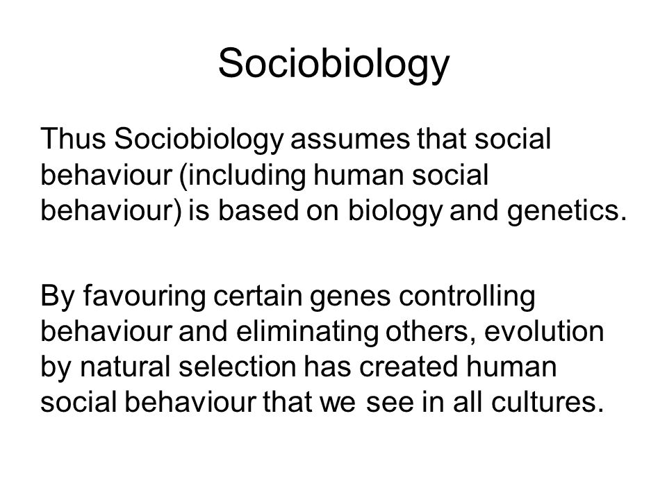Sociobiology Thus Sociobiology assumes that social behaviour (including human social behaviour) is based on biology and genetics.