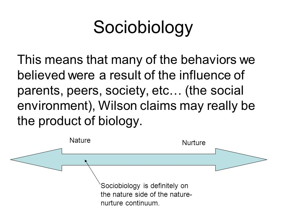 Sociobiology This means that many of the behaviors we believed were a result of the influence of parents, peers, society, etc… (the social environment), Wilson claims may really be the product of biology.