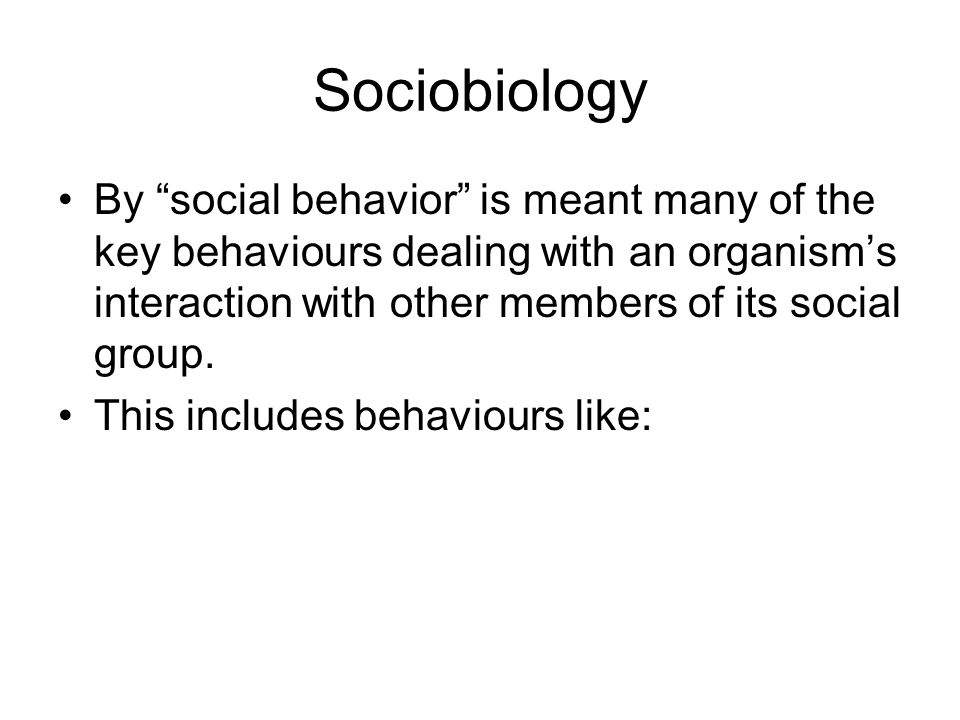 Sociobiology By social behavior is meant many of the key behaviours dealing with an organism's interaction with other members of its social group.