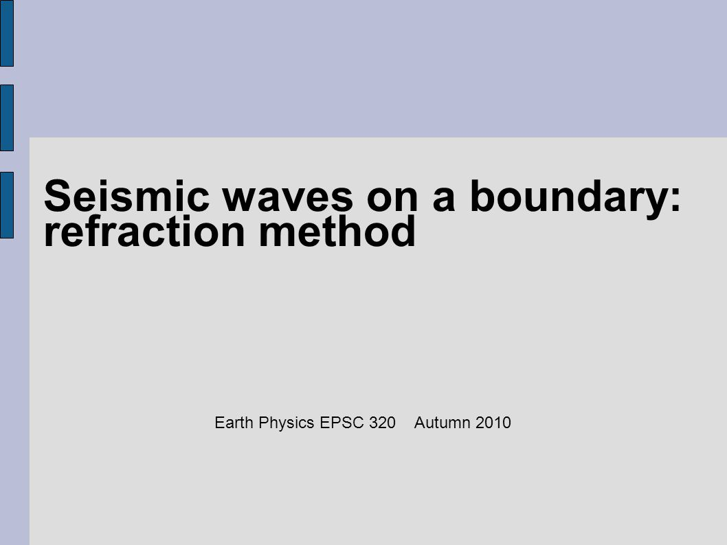 Seismic waves on a boundary: refraction method Earth Physics EPSC 320 Autumn 2010