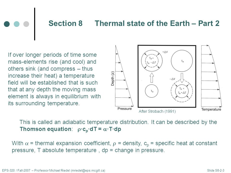 Section 8Thermal state of the Earth – Part 2 EPS-320 / Fall-2007 – Professor Michael Riedel (mriedel@eps.mcgill.ca) Slide S8-2-3 If over longer periods of time some mass-elements rise (and cool) and others sink (and compress – thus increase their heat) a temperature field will be established that is such that at any depth the moving mass element is always in equilibrium with its surrounding temperature.