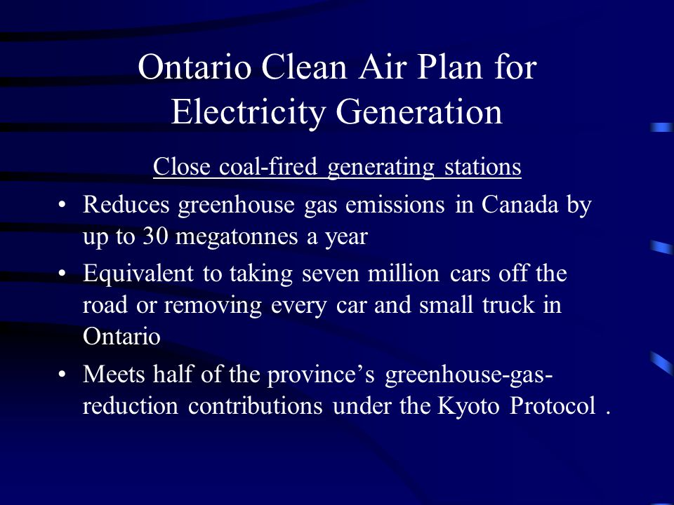 Ontario Clean Air Plan for Electricity Generation Close coal-fired generating stations Reduces greenhouse gas emissions in Canada by up to 30 megatonnes a year Equivalent to taking seven million cars off the road or removing every car and small truck in Ontario Meets half of the province's greenhouse-gas- reduction contributions under the Kyoto Protocol.