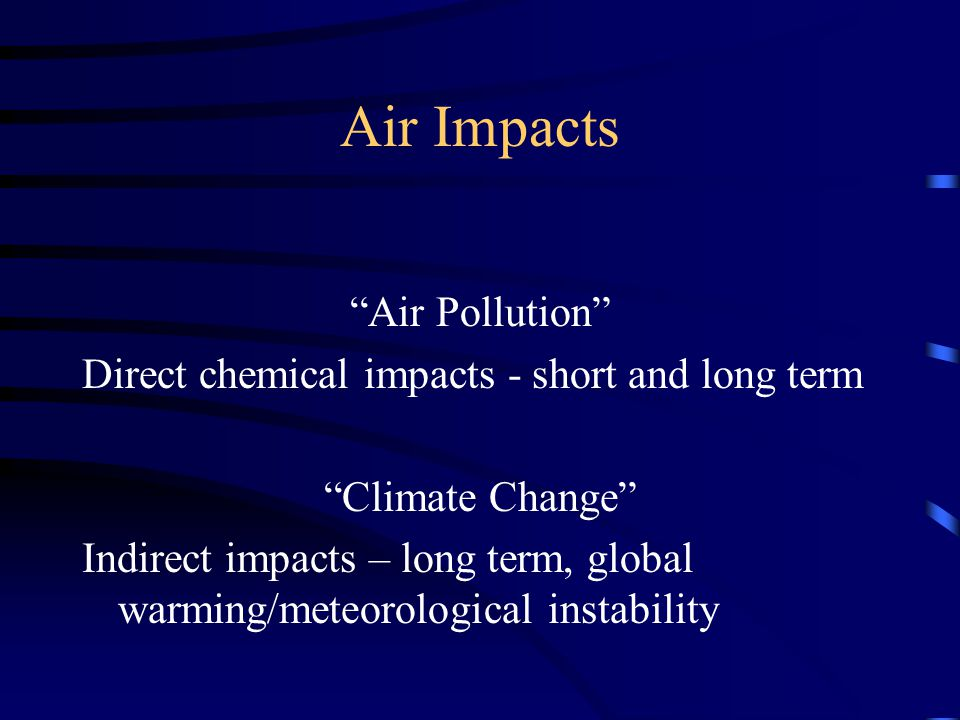 Air Impacts Air Pollution Direct chemical impacts - short and long term Climate Change Indirect impacts – long term, global warming/meteorological instability