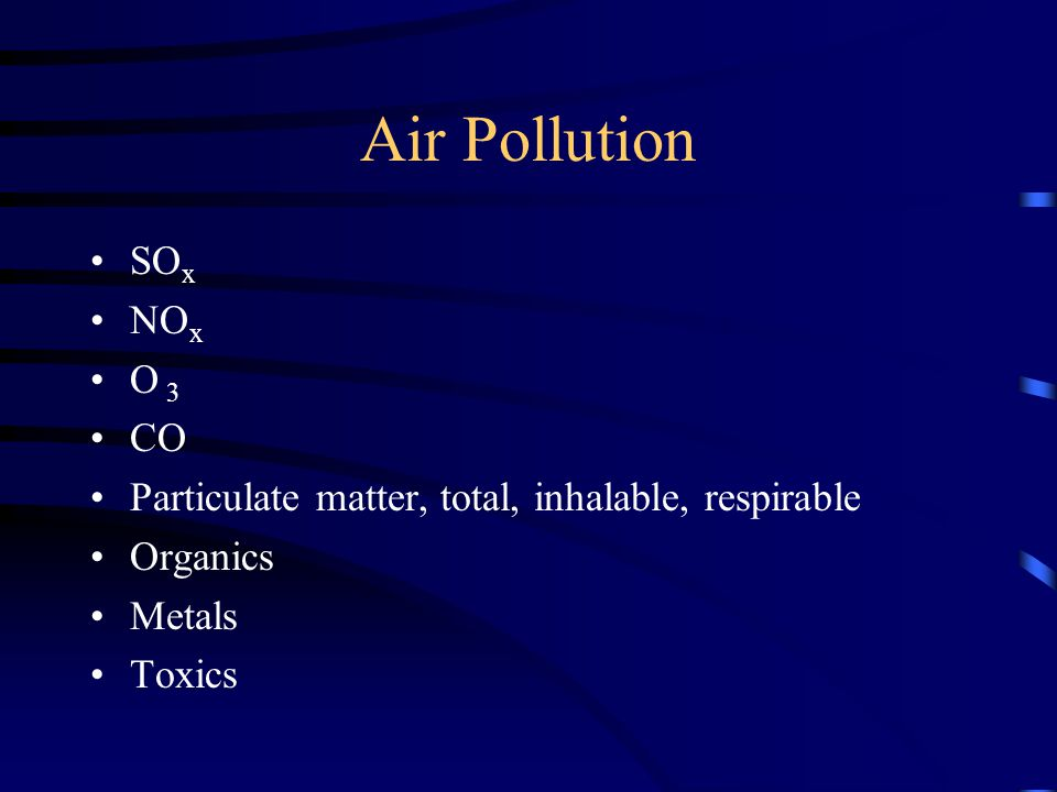 Air Pollution SO x NO x O 3 CO Particulate matter, total, inhalable, respirable Organics Metals Toxics