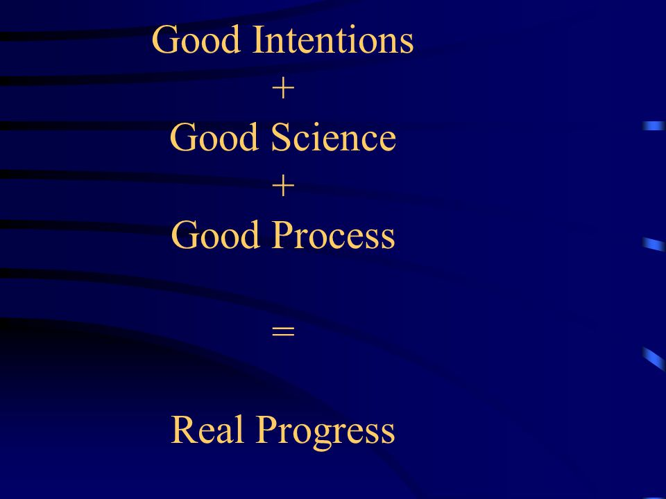 Good Intentions + Good Science + Good Process = Real Progress