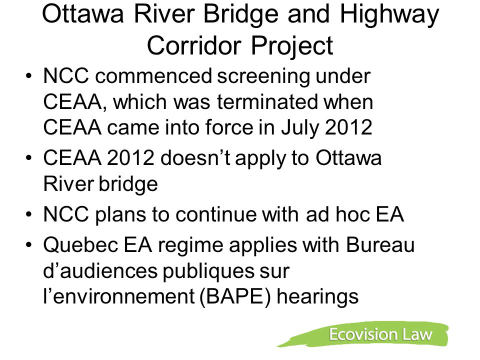 Ottawa River Bridge and Highway Corridor Project NCC commenced screening under CEAA, which was terminated when CEAA came into force in July 2012 CEAA 2012 doesn't apply to Ottawa River bridge NCC plans to continue with ad hoc EA Quebec EA regime applies with Bureau d'audiences publiques sur l'environnement (BAPE) hearings