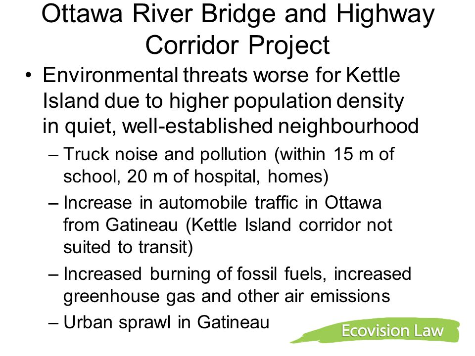 Ottawa River Bridge and Highway Corridor Project Environmental threats worse for Kettle Island due to higher population density in quiet, well-established neighbourhood –Truck noise and pollution (within 15 m of school, 20 m of hospital, homes) –Increase in automobile traffic in Ottawa from Gatineau (Kettle Island corridor not suited to transit) –Increased burning of fossil fuels, increased greenhouse gas and other air emissions –Urban sprawl in Gatineau