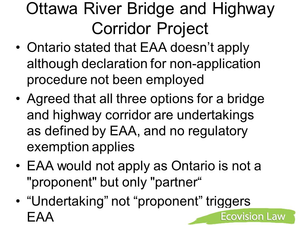 Ottawa River Bridge and Highway Corridor Project Ontario stated that EAA doesn't apply although declaration for non-application procedure not been employed Agreed that all three options for a bridge and highway corridor are undertakings as defined by EAA, and no regulatory exemption applies EAA would not apply as Ontario is not a proponent but only partner Undertaking not proponent triggers EAA