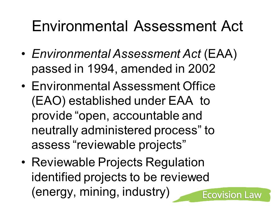 Environmental Assessment Act Environmental Assessment Act (EAA) passed in 1994, amended in 2002 Environmental Assessment Office (EAO) established under EAA to provide open, accountable and neutrally administered process to assess reviewable projects Reviewable Projects Regulation identified projects to be reviewed (energy, mining, industry)