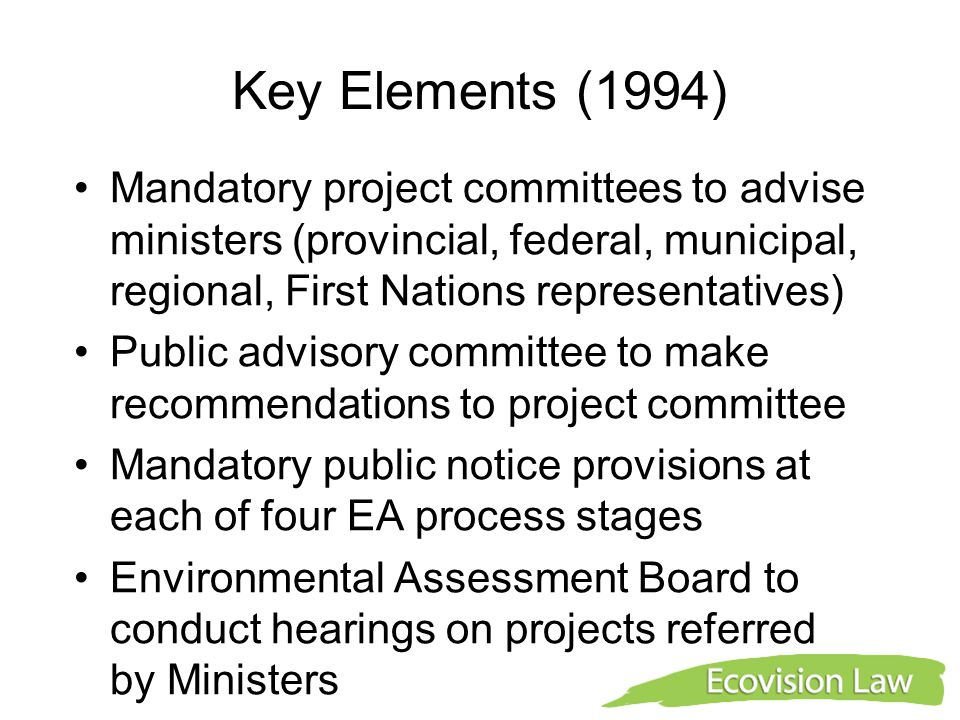 Key Elements (1994) Mandatory project committees to advise ministers (provincial, federal, municipal, regional, First Nations representatives) Public advisory committee to make recommendations to project committee Mandatory public notice provisions at each of four EA process stages Environmental Assessment Board to conduct hearings on projects referred by Ministers