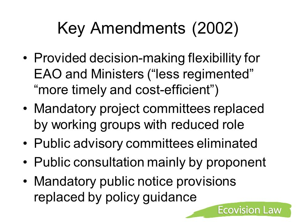 Key Amendments (2002) Provided decision-making flexibillity for EAO and Ministers ( less regimented more timely and cost-efficient ) Mandatory project committees replaced by working groups with reduced role Public advisory committees eliminated Public consultation mainly by proponent Mandatory public notice provisions replaced by policy guidance