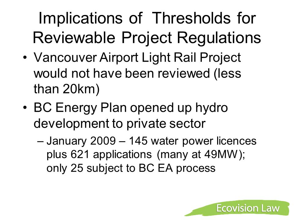 Implications of Thresholds for Reviewable Project Regulations Vancouver Airport Light Rail Project would not have been reviewed (less than 20km) BC Energy Plan opened up hydro development to private sector –January 2009 – 145 water power licences plus 621 applications (many at 49MW); only 25 subject to BC EA process